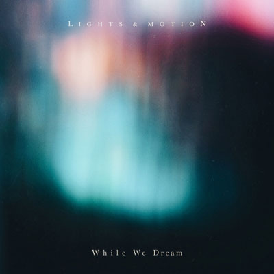 آلبوم موسیقی While We Dream پست راک فوق العاده زیبایی از Lights & Motion