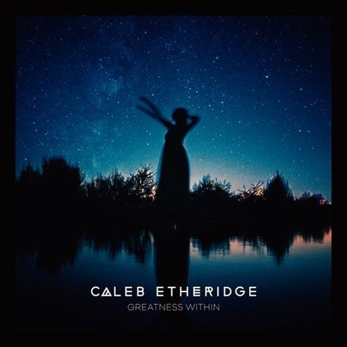 موسیقی الهام بخش و امید بخش Caleb Etheridge در آلبوم Greatness Within